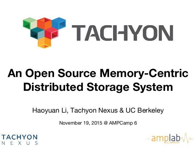 Haoyuan Li, Tachyon Nexus & UC Berkeley  November 19, 2015 @ AMPCamp 6 An Open Source Memory-Centric Distributed Storage...