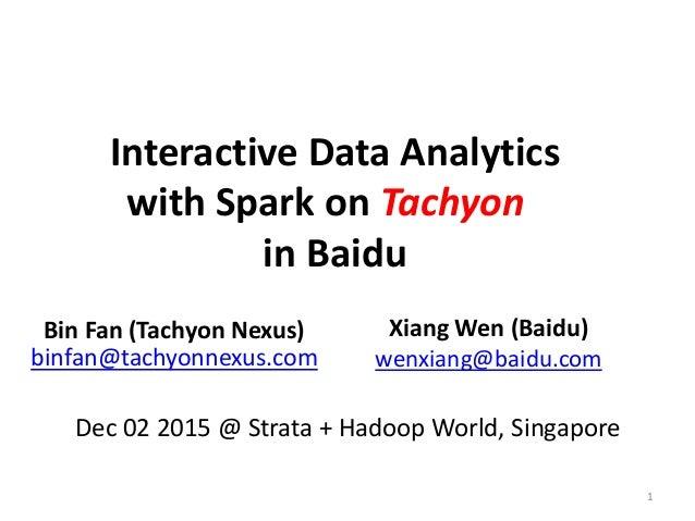 Interactive Data Analytics with Spark on Tachyon in Baidu Bin Fan (Tachyon Nexus) binfan@tachyonnexus.com Xiang Wen (Baidu...