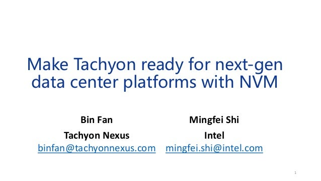 Make Tachyon ready for next-gen data center platforms with NVM Mingfei Shi Intel mingfei.shi@intel.com Bin Fan Tachyon Nex...