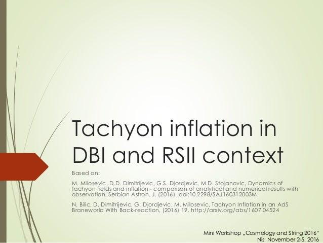 Tachyon inflation in DBI and RSII context Based on: M. Milosevic, D.D. Dimitrijevic, G.S. Djordjevic, M.D. Stojanovic, Dyn...