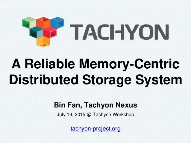Bin Fan, Tachyon Nexus July 19, 2015 @ Tachyon Workshop tachyon-project.org A Reliable Memory-Centric Distributed Storage ...