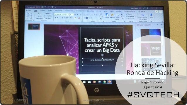 Hacking Sevilla: Ronda de Hacking Jorge Coronado QuantiKa14 12/12/2019 www.quantika14.com 1