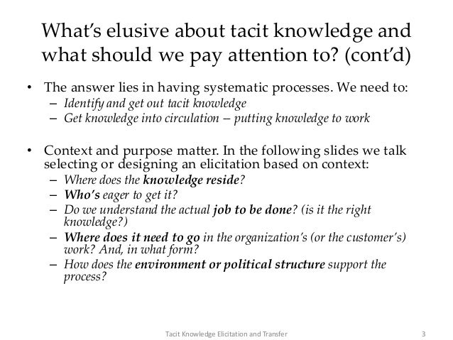 What's elusive about tacit knowledge and what should we pay attention to? (cont'd) • The answer lies in having systematic ...