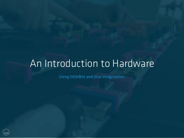 An Introduction to Hardware  Using littleBits and your imagination.