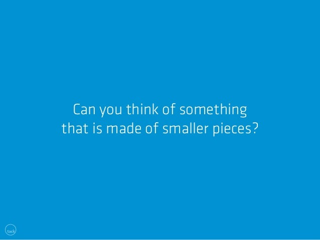 Can you think of something  that is made of smaller pieces?
