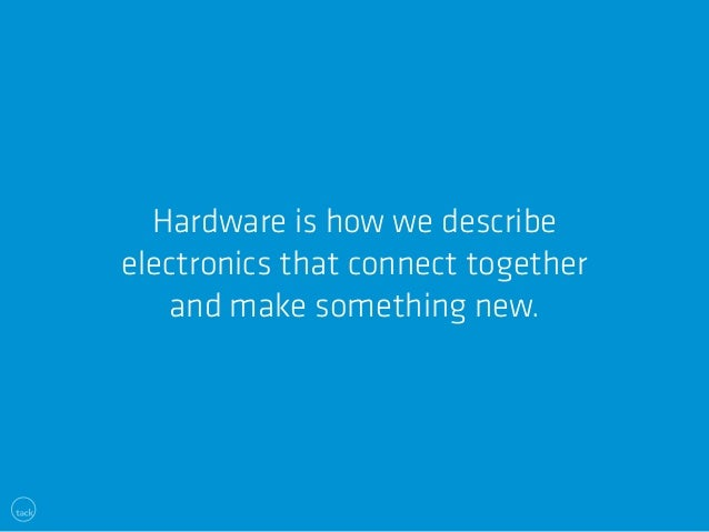 Hardware is how we describe  electronics that connect together  and make something new.