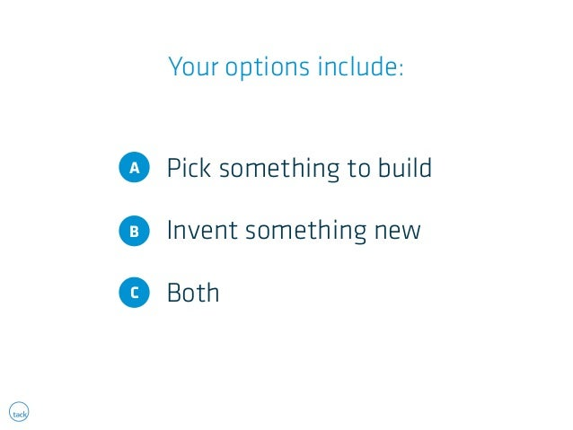 Your options include:  Pick something to build  Invent something new  Both  A  B  C