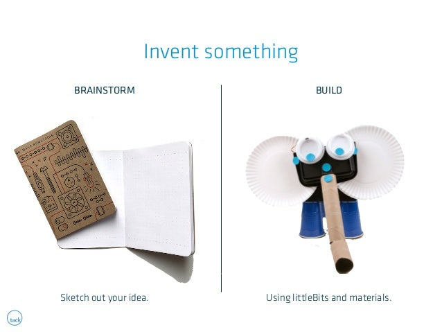 Invent something  BRAINSTORM BUILD  Sketch out your idea. Using littleBits and materials.