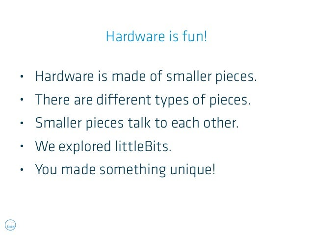 Hardware is fun!  • Hardware is made of smaller pieces.  • There are different types of pieces.  • Smaller pieces talk to ...