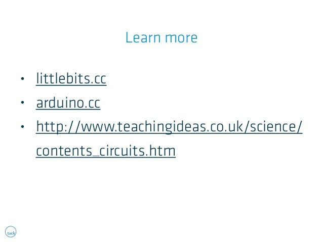 Learn more  • littlebits.cc  • arduino.cc  • http://www.teachingideas.co.uk/science/  contents_circuits.htm