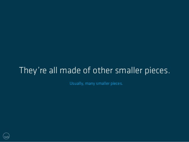 They're all made of other smaller pieces.  Usually, many smaller pieces.