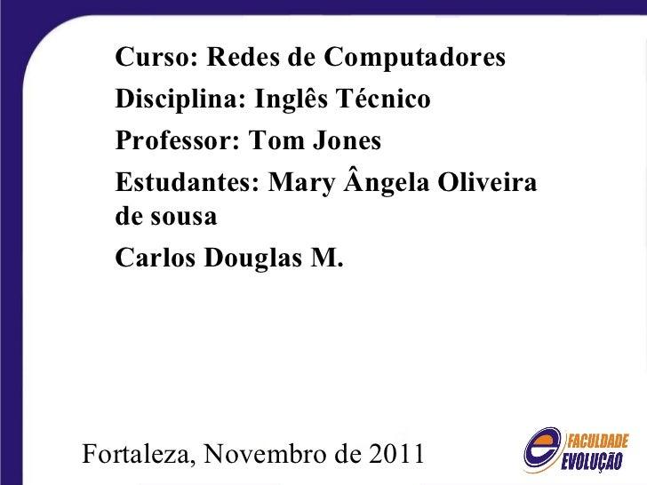 Fortaleza, Novembro de 2011 Curso: Redes de Computadores Disciplina: Inglês Técnico Professor: Tom Jones Estudantes: Mary ...