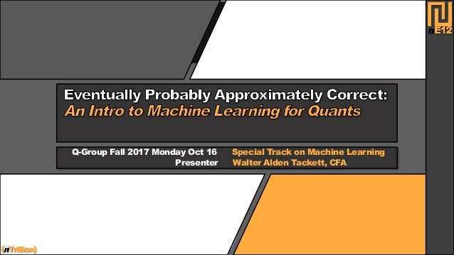 Q-Group Fall 2017 Monday Oct 16 Special Track on Machine Learning Presenter Walter Alden Tackett, CFA