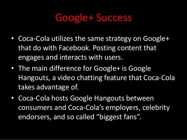 Google+ Success• Coca-Cola utilizes the same strategy on Google+  that do with Facebook. Posting content that  engages and...