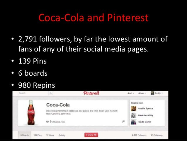Coca-Cola and Pinterest• 2,791 followers, by far the lowest amount of  fans of any of their social media pages.• 139 Pins•...