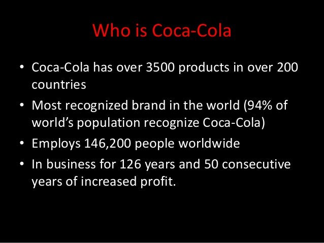 Who is Coca-Cola• Coca-Cola has over 3500 products in over 200  countries• Most recognized brand in the world (94% of  wor...