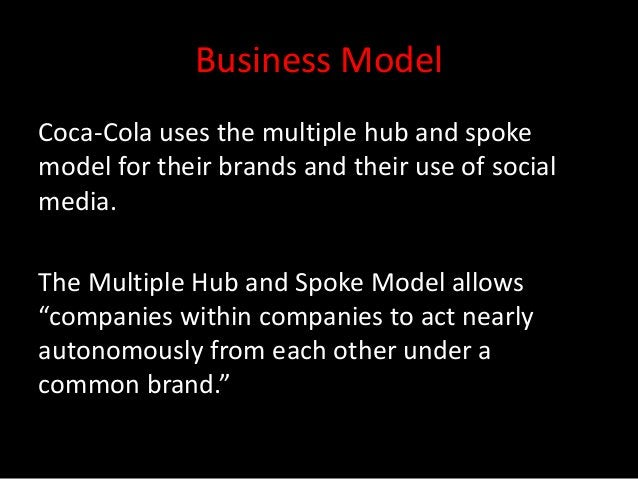 Business ModelCoca-Cola uses the multiple hub and spokemodel for their brands and their use of socialmedia.The Multiple Hu...
