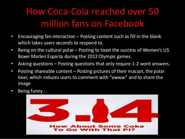 How Coca-Cola reached over 50         million fans on Facebook• Encouraging fan interaction – Posting content such as fill...