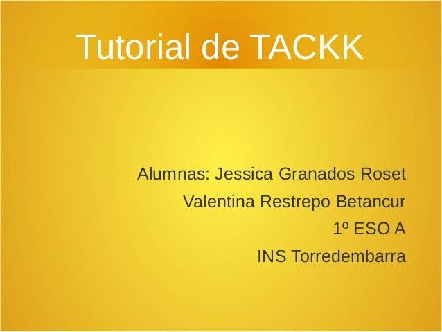 Tutorial de TACKK Alumnas: Jessica Granados Roset Valentina Restrepo Betancur 1º ESO A INS Torredembarra