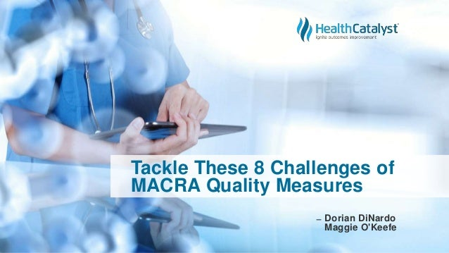 Tackle These 8 Challenges of MACRA Quality Measures ̶ Dorian DiNardo Maggie O'Keefe