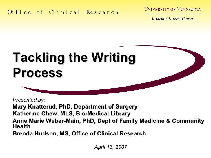 Tackling the Writing Process Presented by: Mary Knatterud, PhD, Department of Surgery Katherine Chew, MLS, Bio-Medical Lib...