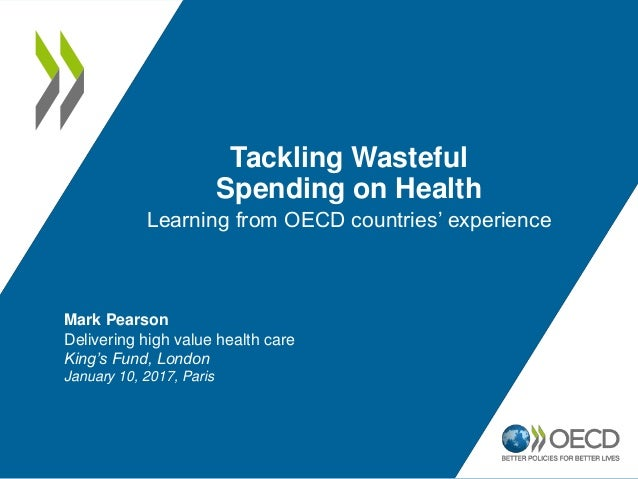 Tackling Wasteful Spending on Health Learning from OECD countries' experience Mark Pearson Delivering high value health ca...