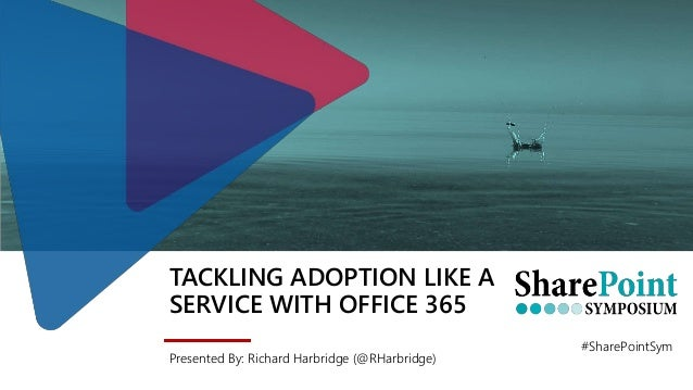 TACKLING ADOPTION LIKE A SERVICE WITH OFFICE 365 Presented By: Richard Harbridge (@RHarbridge) #SharePointSym