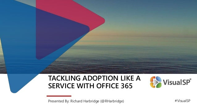 TACKLING ADOPTION LIKE A SERVICE WITH OFFICE 365 Presented By: Richard Harbridge (@RHarbridge) #VisualSP