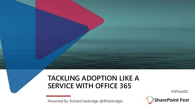 TACKLING ADOPTION LIKE A SERVICE WITH OFFICE 365 Presented By: Richard Harbridge (@RHarbridge) #SPFestDC