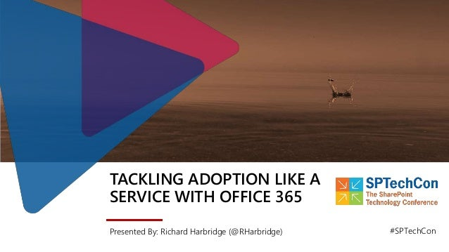 TACKLING ADOPTION LIKE A SERVICE WITH OFFICE 365 Presented By: Richard Harbridge (@RHarbridge) #SPTechCon