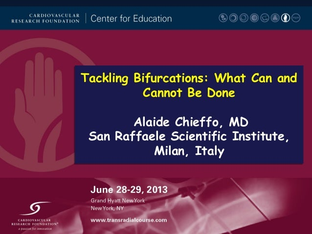Tackling Bifurcations: What Can and Cannot Be Done Alaide Chieffo, MD San Raffaele Scientific Institute, Milan, Italy