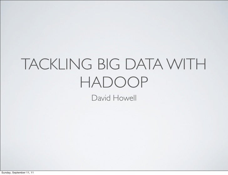 TACKLING BIG DATA WITH                     HADOOP                           David HowellSunday, September 11, 11