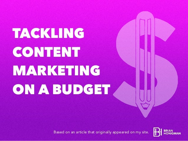 TACKLING CONTENT MARKETING ON A BUDGET Based on an article that originally appeared on my site.