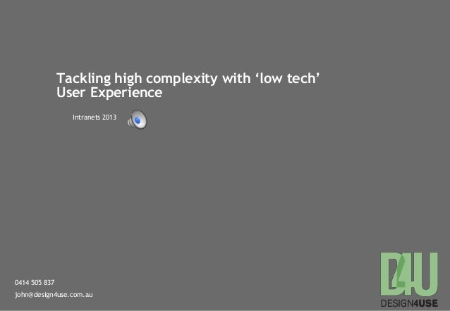 0414 505 837john@design4use.com.auTackling high complexity with 'low tech'User ExperienceIntranets 2013