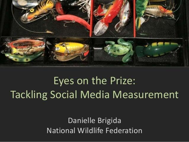 Eyes on the Prize: Tackling Social Media Measurement Danielle Brigida National Wildlife Federation