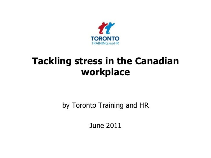 Tackling stress in the Canadian workplace<br />by Toronto Training and HR <br />June 2011<br />