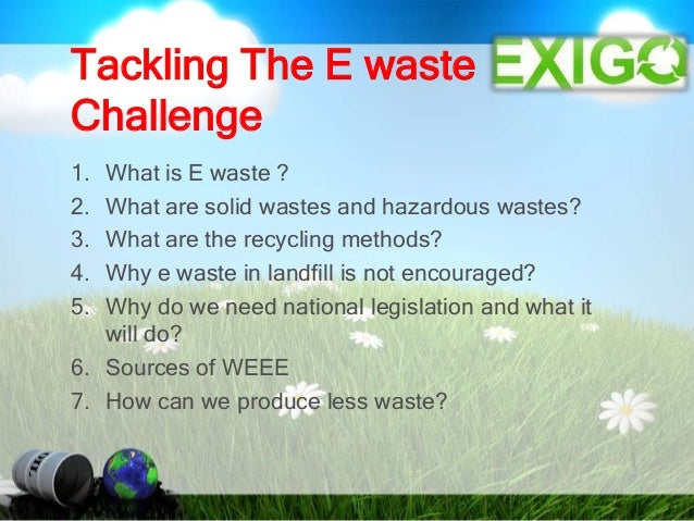 Tackling The E waste Challenge 1. What is E waste ? 2. What are solid wastes and hazardous wastes? 3. What are the recycli...