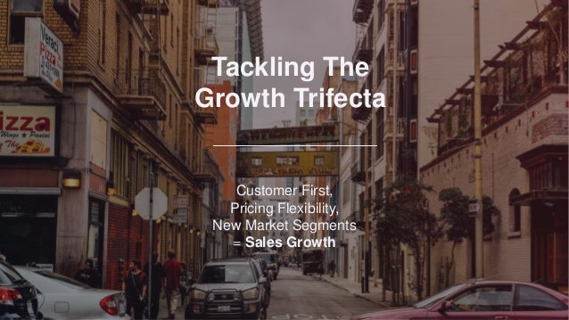 Tackling The Growth Trifecta Customer First, Pricing Flexibility, New Market Segments = Sales Growth