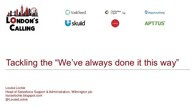 """Tackling the """"We've always done it this way"""" Louise Lockie Head of Salesforce Support & Administration, Wilmington plc lou..."""
