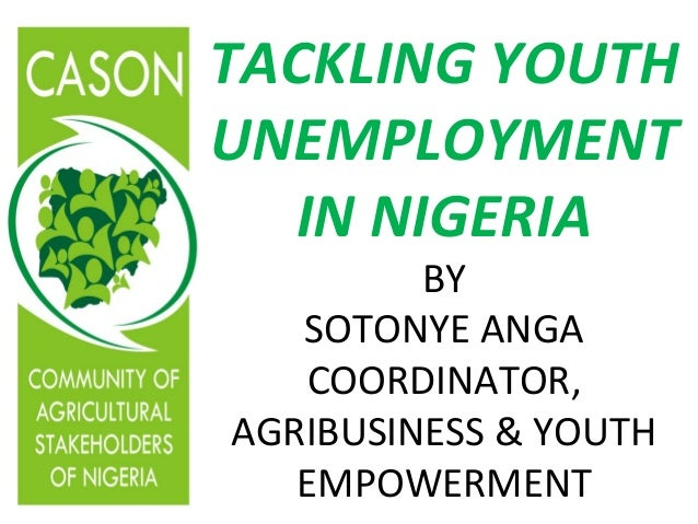 TACKLING YOUTHUNEMPLOYMENT  IN NIGERIA         BY   SOTONYE ANGA   COORDINATOR,AGRIBUSINESS & YOUTH   EMPOWERMENT
