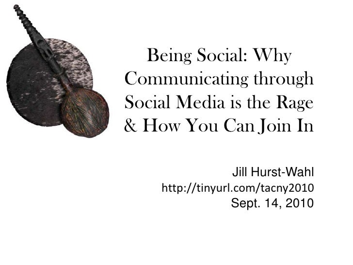 Being Social: Why Communicating through Social Media is the Rage & How You Can Join In<br />Jill Hurst-Wahl<br />http://ti...