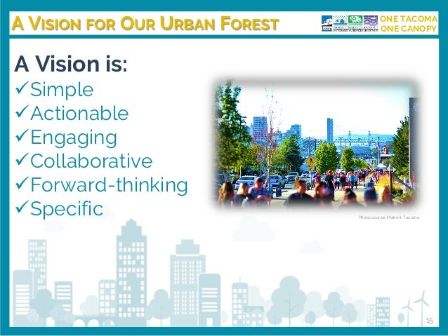 A VISION FOR OUR URBAN FOREST ONE TACOMA ONE CANOPY A Vision is: ✓Simple ✓Actionable ✓Engaging ✓Collaborative ✓Forward-thi...
