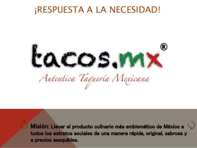 ¡RESPUESTA A LA NECESIDAD! Misión: Llevar el producto culinario más emblemático de México a todos los estratos sociales de...