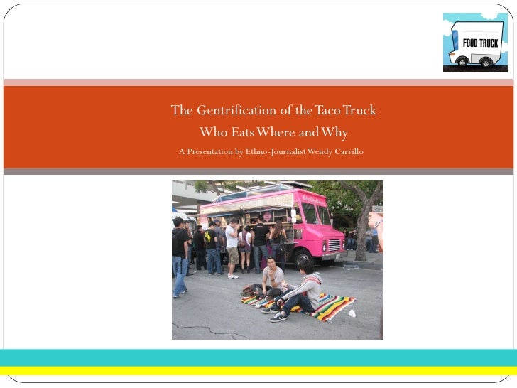 <ul><li>The Gentrification of the Taco Truck </li></ul><ul><li>Who Eats Where and Why </li></ul><ul><li>A Presentation by ...