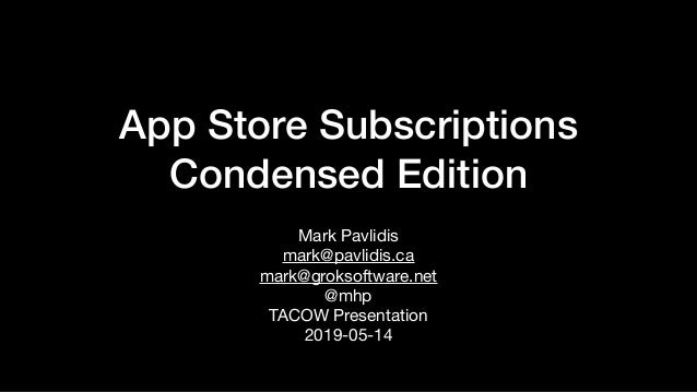 App Store Subscriptions Condensed Edition Mark Pavlidis  mark@pavlidis.ca   mark@groksoftware.net  @mhp  TACOW Presentatio...