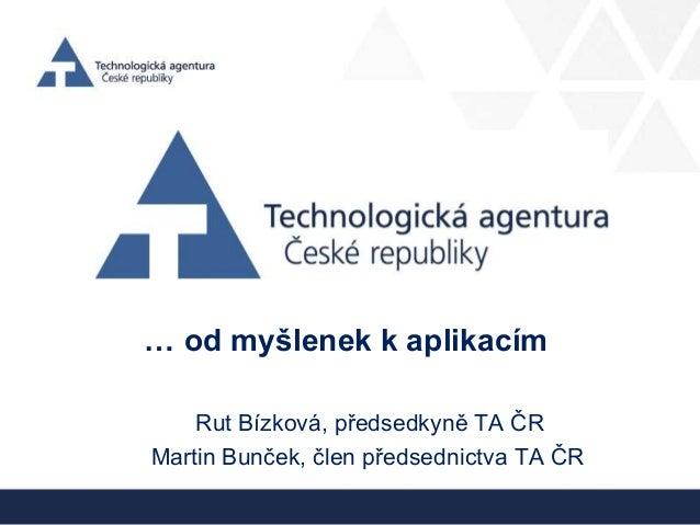 … od myšlenek k aplikacímRut Bízková, předsedkyně TA ČRMartin Bunček, člen předsednictva TA ČR