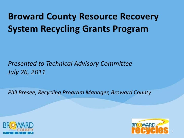 Broward County Resource Recovery System Recycling Grants ProgramPresented to Technical Advisory CommitteeJuly 26, 2011Phil...