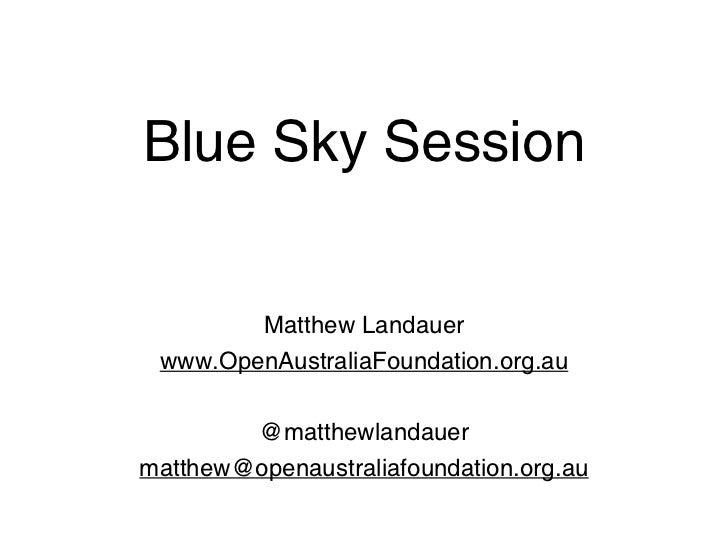 Blue Sky Session        Matthew Landauer www.OpenAustraliaFoundation.org.au        @matthewlandauermatthew@openaustraliafo...