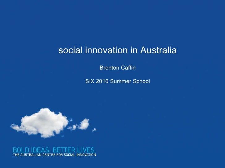 social innovation in Australia Brenton Caffin SIX 2010 Summer School