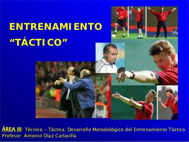"""ENTRENAMIENTO   """"TÁCTICO""""ÁREA III: Técnico - Táctica: Desarrollo Metodológico del Entrenamiento TácticoProfesor: Antonio D..."""